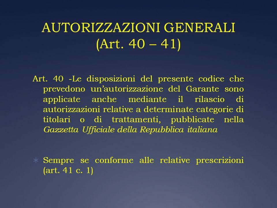 AUTORIZZAZIONI GENERALI (Art. 40 – 41) Art. 40 -Le disposizioni del presente codice che prevedono unautorizzazione del Garante sono applicate anche me