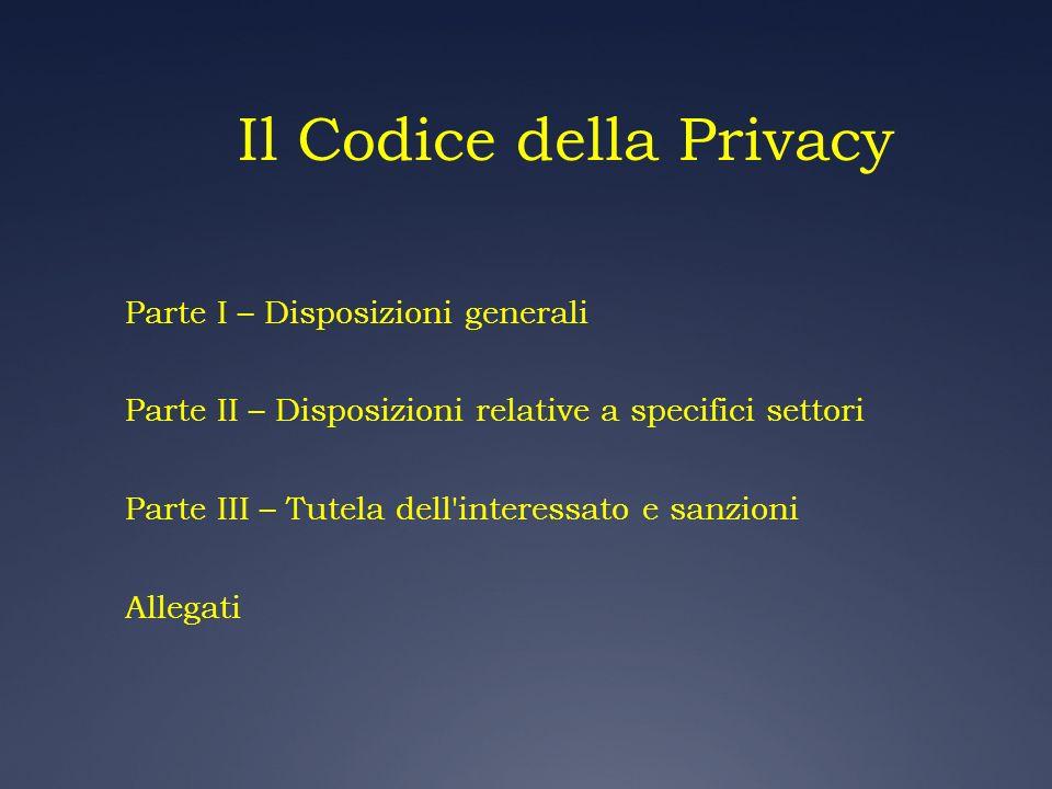 Il Codice della Privacy Parte I – Disposizioni generali Parte II – Disposizioni relative a specifici settori Parte III – Tutela dell'interessato e san