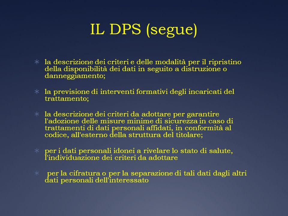 IL DPS (segue) la descrizione dei criteri e delle modalità per il ripristino della disponibilità dei dati in seguito a distruzione o danneggiamento; l