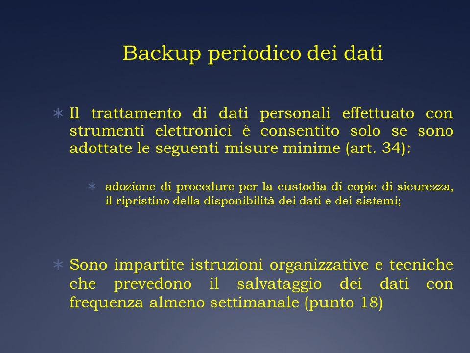 Backup periodico dei dati Il trattamento di dati personali effettuato con strumenti elettronici è consentito solo se sono adottate le seguenti misure