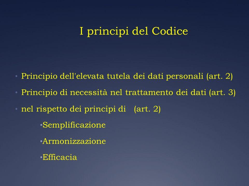 I principi del Codice Principio dell'elevata tutela dei dati personali (art. 2) Principio di necessità nel trattamento dei dati (art. 3) nel rispetto