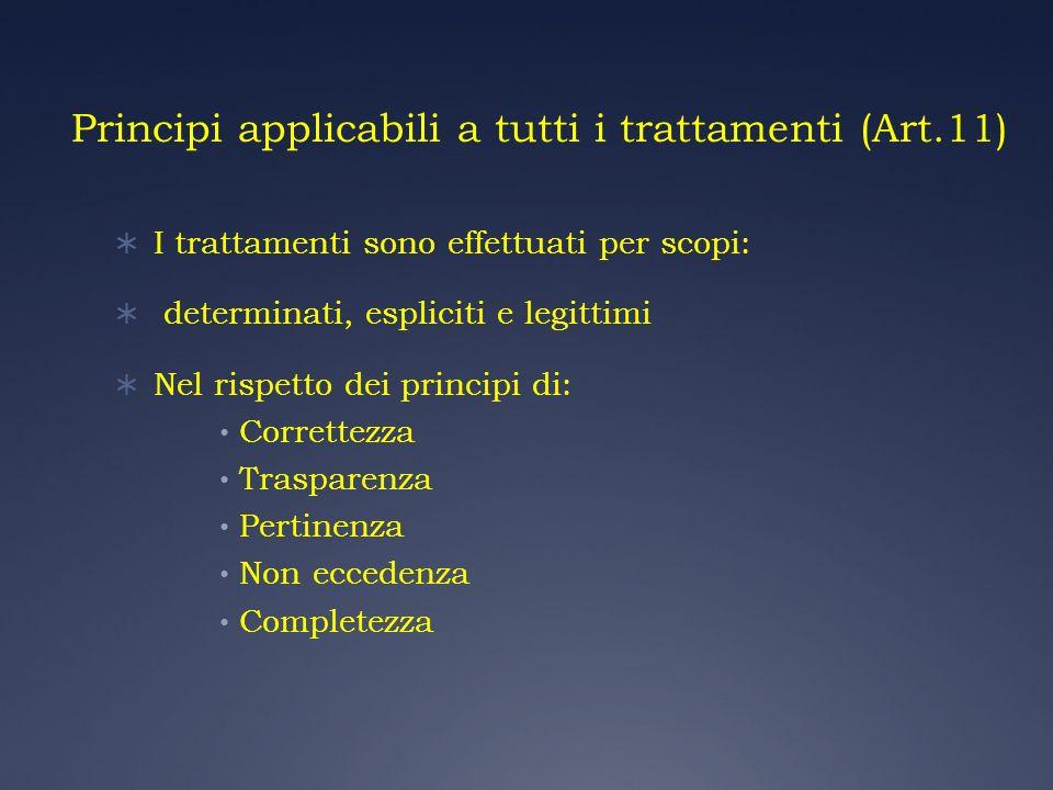 Principi applicabili a tutti i trattamenti (Art.11) I trattamenti sono effettuati per scopi: determinati, espliciti e legittimi Nel rispetto dei princ