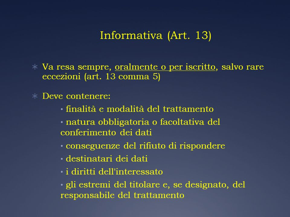 Informativa (Art. 13) Va resa sempre, oralmente o per iscritto, salvo rare eccezioni (art. 13 comma 5) Deve contenere: finalità e modalità del trattam