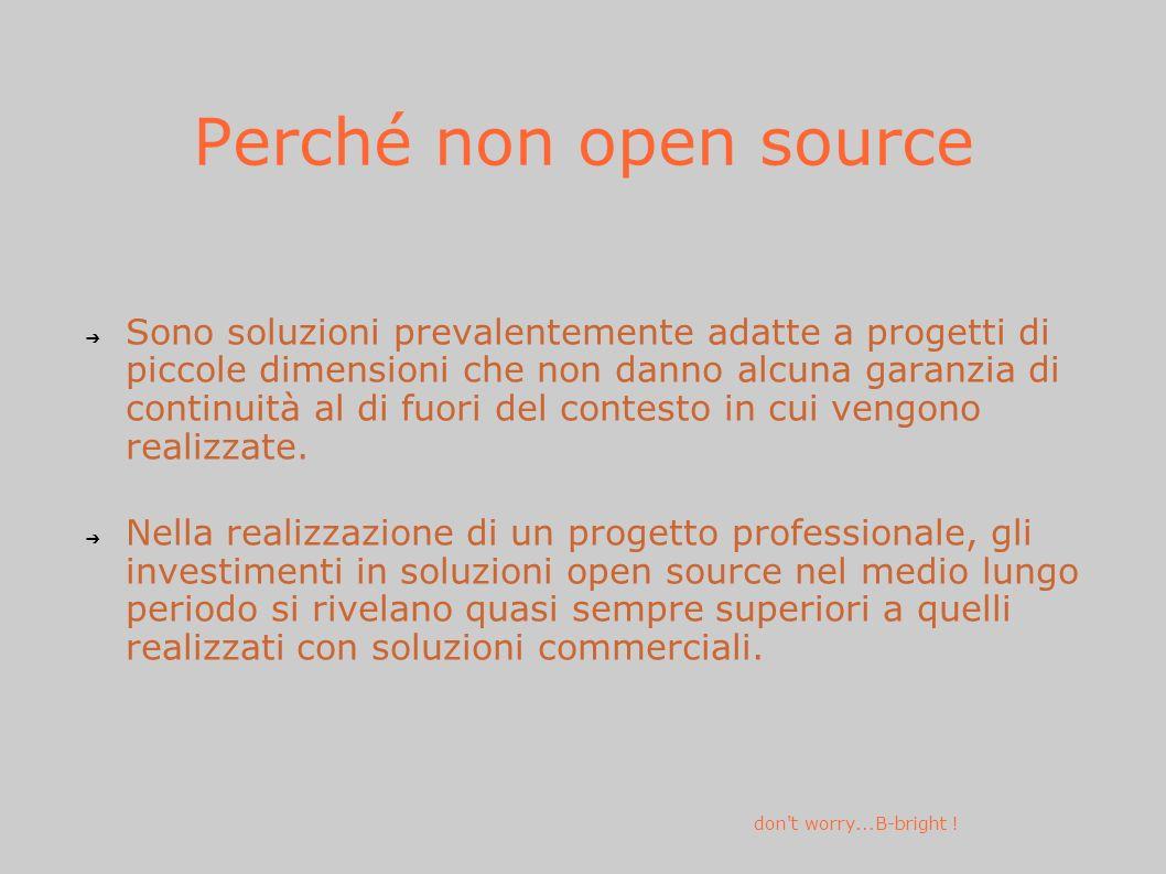 Perché non open source Sono soluzioni prevalentemente adatte a progetti di piccole dimensioni che non danno alcuna garanzia di continuità al di fuori del contesto in cui vengono realizzate.