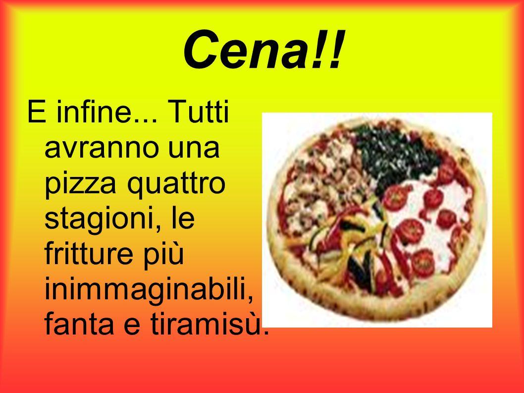Cena!! E infine... Tutti avranno una pizza quattro stagioni, le fritture più inimmaginabili, fanta e tiramisù.