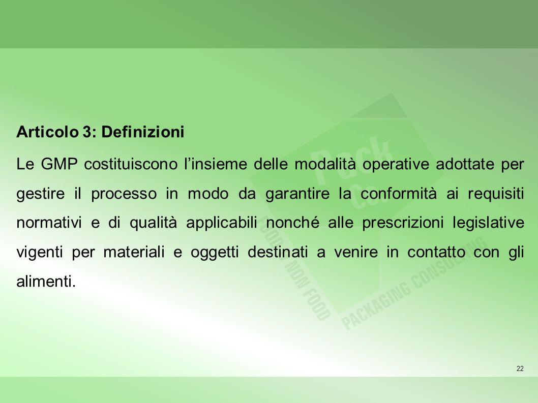 22 Articolo 3: Definizioni Le GMP costituiscono linsieme delle modalità operative adottate per gestire il processo in modo da garantire la conformità