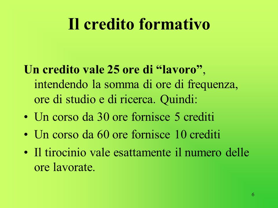 6 Il credito formativo Un credito vale 25 ore di lavoro, intendendo la somma di ore di frequenza, ore di studio e di ricerca. Quindi: Un corso da 30 o