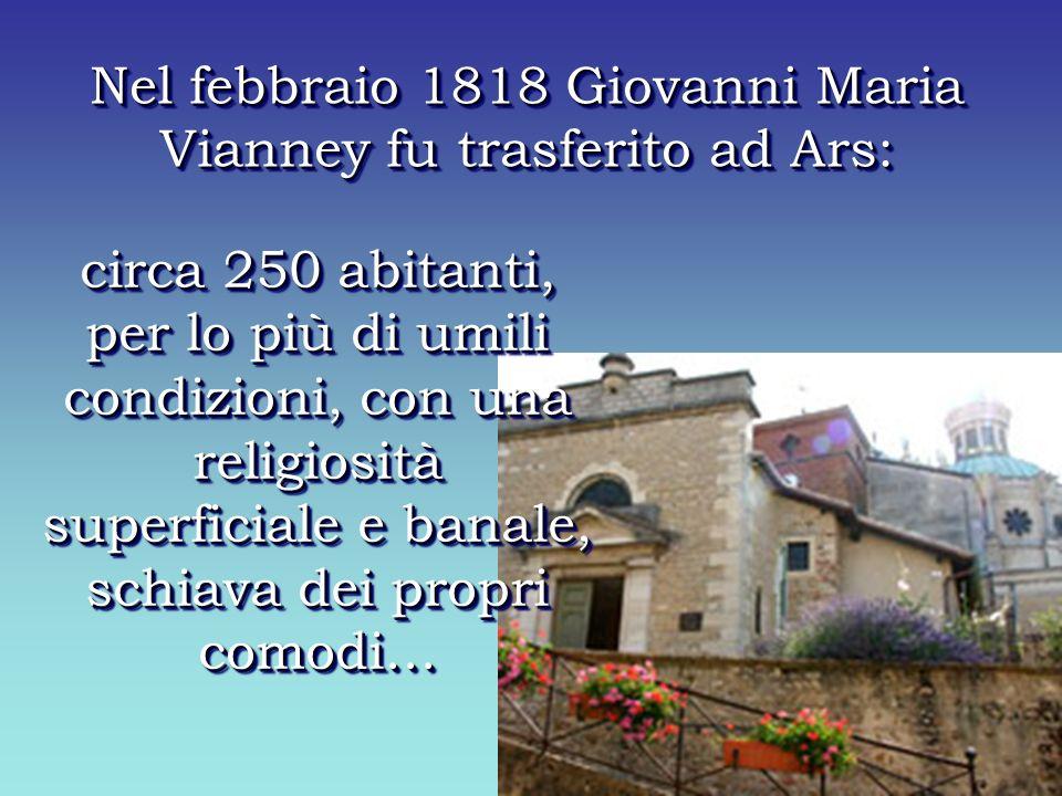 circa 250 abitanti, per lo più di umili condizioni, con una religiosità superficiale e banale, schiava dei propri comodi… Nel febbraio 1818 Giovanni Maria Vianney fu trasferito ad Ars: