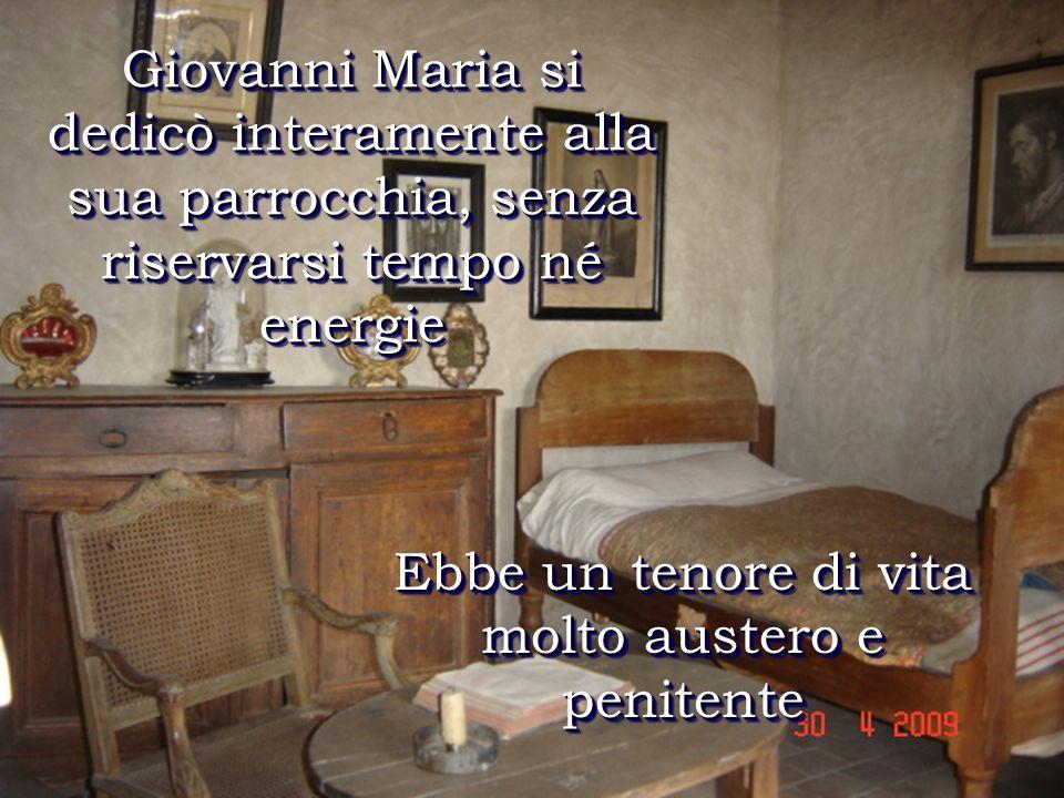 Ebbe un tenore di vita molto austero e penitente Giovanni Maria si dedicò interamente alla sua parrocchia, senza riservarsi tempo né energie