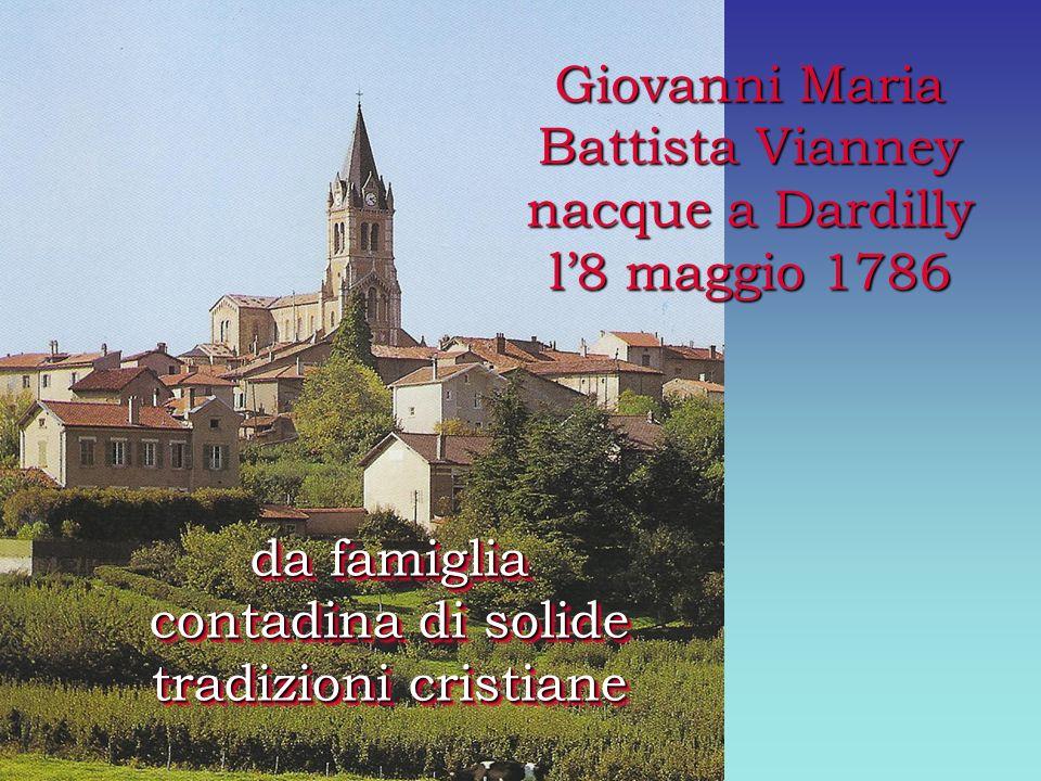 Giovanni Maria Battista Vianney nacque a Dardilly l8 maggio 1786 da famiglia contadina di solide tradizioni cristiane