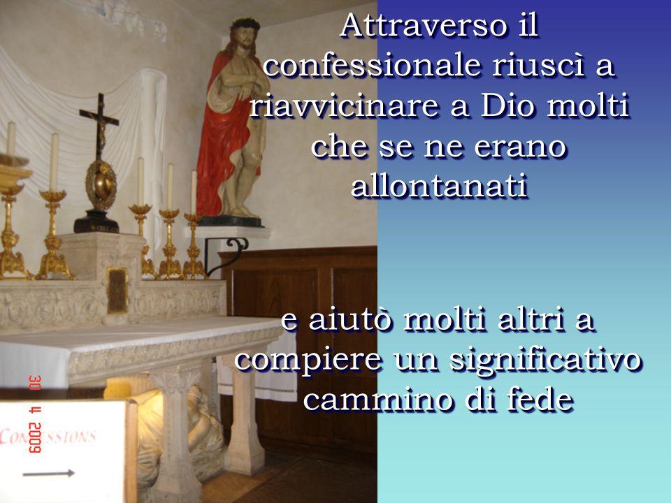 e aiutò molti altri a compiere un significativo cammino di fede Attraverso il confessionale riuscì a riavvicinare a Dio molti che se ne erano allontanati