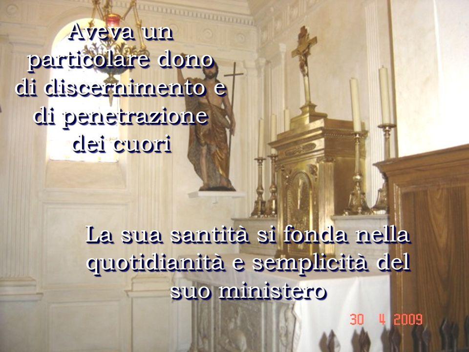 La sua santità si fonda nella quotidianità e semplicità del suo ministero Aveva un particolare dono di discernimento e di penetrazione dei cuori