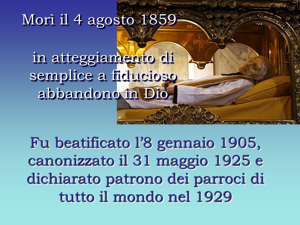 in atteggiamento di semplice a fiducioso abbandono in Dio Morì il 4 agosto 1859 Fu beatificato l8 gennaio 1905, canonizzato il 31 maggio 1925 e dichiarato patrono dei parroci di tutto il mondo nel 1929