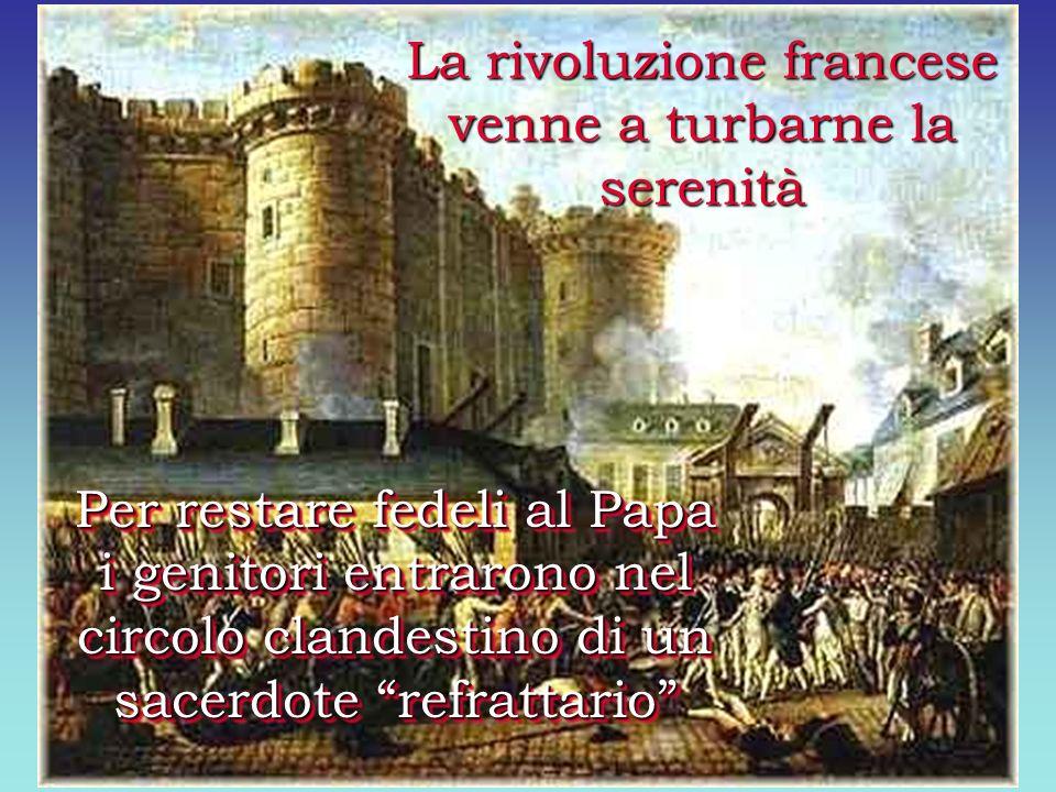 La rivoluzione francese venne a turbarne la serenità Per restare fedeli al Papa i genitori entrarono nel circolo clandestino di un sacerdote refrattario