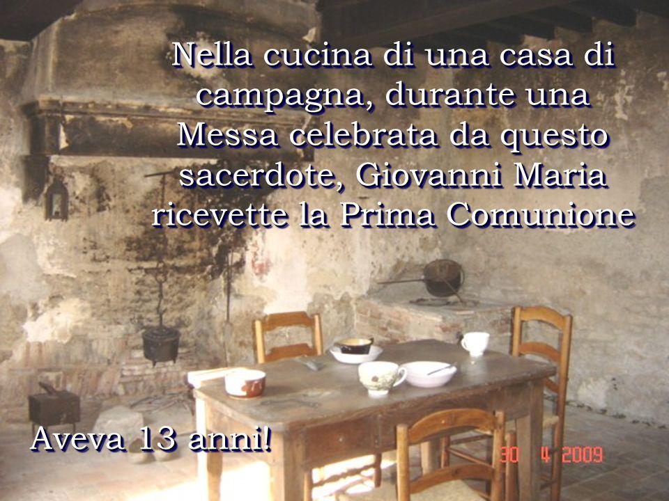 Nella cucina di una casa di campagna, durante una Messa celebrata da questo sacerdote, Giovanni Maria ricevette la Prima Comunione Aveva 13 anni!