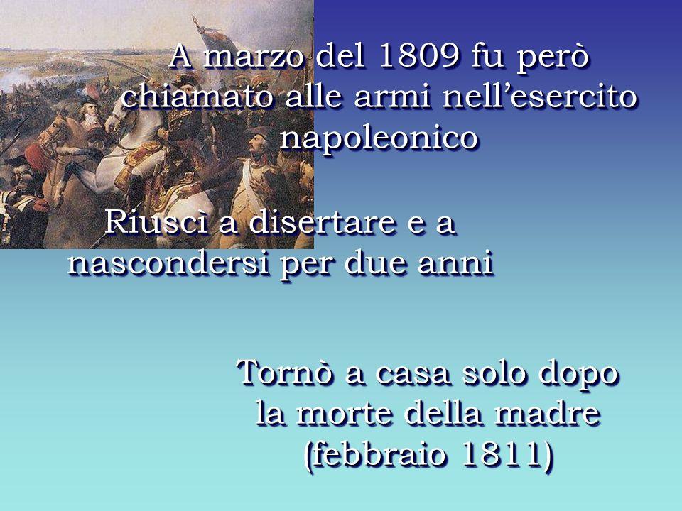 A marzo del 1809 fu però chiamato alle armi nellesercito napoleonico Riuscì a disertare e a nascondersi per due anni Tornò a casa solo dopo la morte della madre (febbraio 1811)