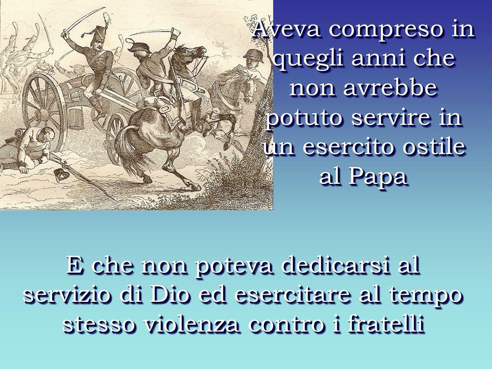 Aveva compreso in quegli anni che non avrebbe potuto servire in un esercito ostile al Papa E che non poteva dedicarsi al servizio di Dio ed esercitare al tempo stesso violenza contro i fratelli