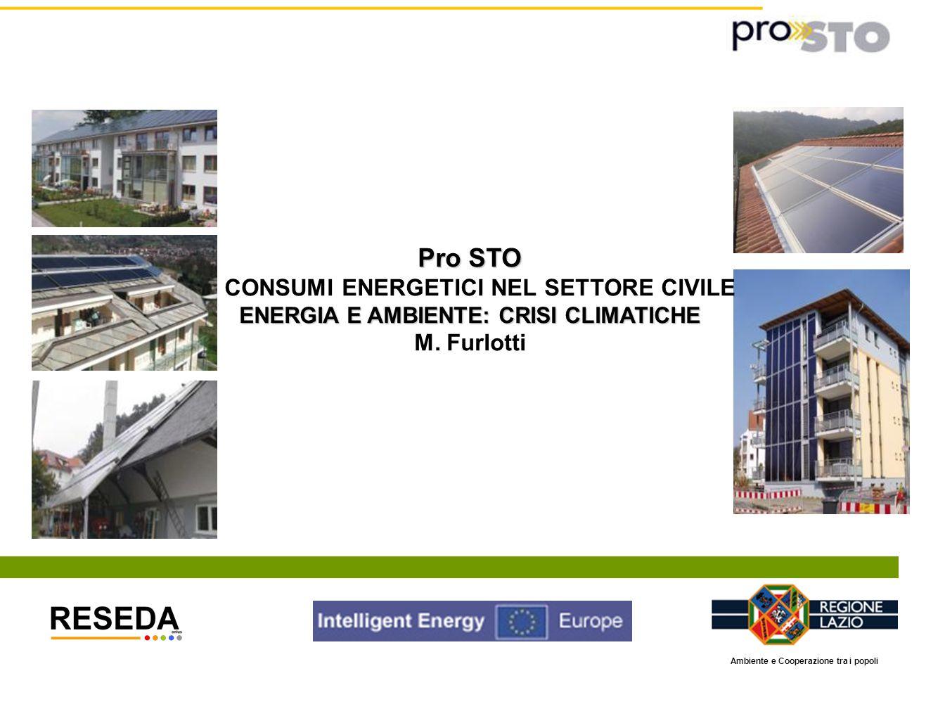 Pro STO CONSUMI ENERGETICI NEL SETTORE CIVILE ENERGIA E AMBIENTE: CRISI CLIMATICHE M. Furlotti Ambiente e Cooperazione tra i popoli