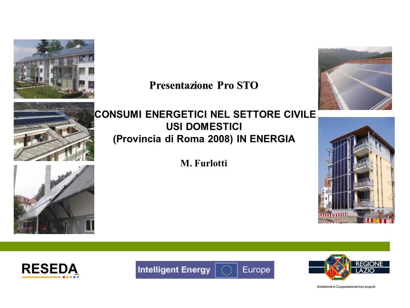 Presentazione Pro STO CONSUMI ENERGETICI NEL SETTORE CIVILE USI DOMESTICI (Provincia di Roma 2008) IN ENERGIA M. Furlotti Ambiente e Cooperazione tra