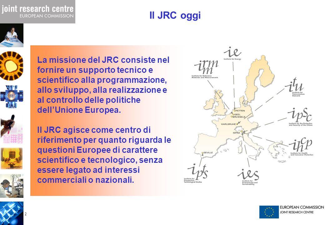 2 Il JRC oggi La missione del JRC consiste nel fornire un supporto tecnico e scientifico alla programmazione, allo sviluppo, alla realizzazione e al c