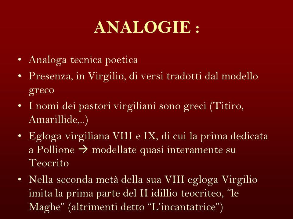 ANALOGIE : Analoga tecnica poetica Presenza, in Virgilio, di versi tradotti dal modello greco I nomi dei pastori virgiliani sono greci (Titiro, Amaril