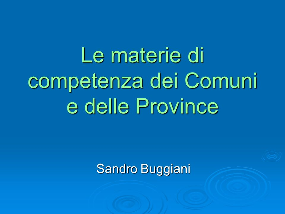 Le materie di competenza dei Comuni e delle Province Sandro Buggiani