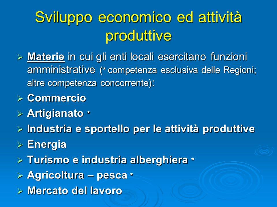 Sviluppo economico ed attività produttive Materie in cui gli enti locali esercitano funzioni amministrative ( * competenza esclusiva delle Regioni; al