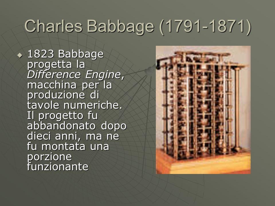 Charles Babbage (1791-1871) 1823 Babbage progetta la Difference Engine, macchina per la produzione di tavole numeriche. Il progetto fu abbandonato dop