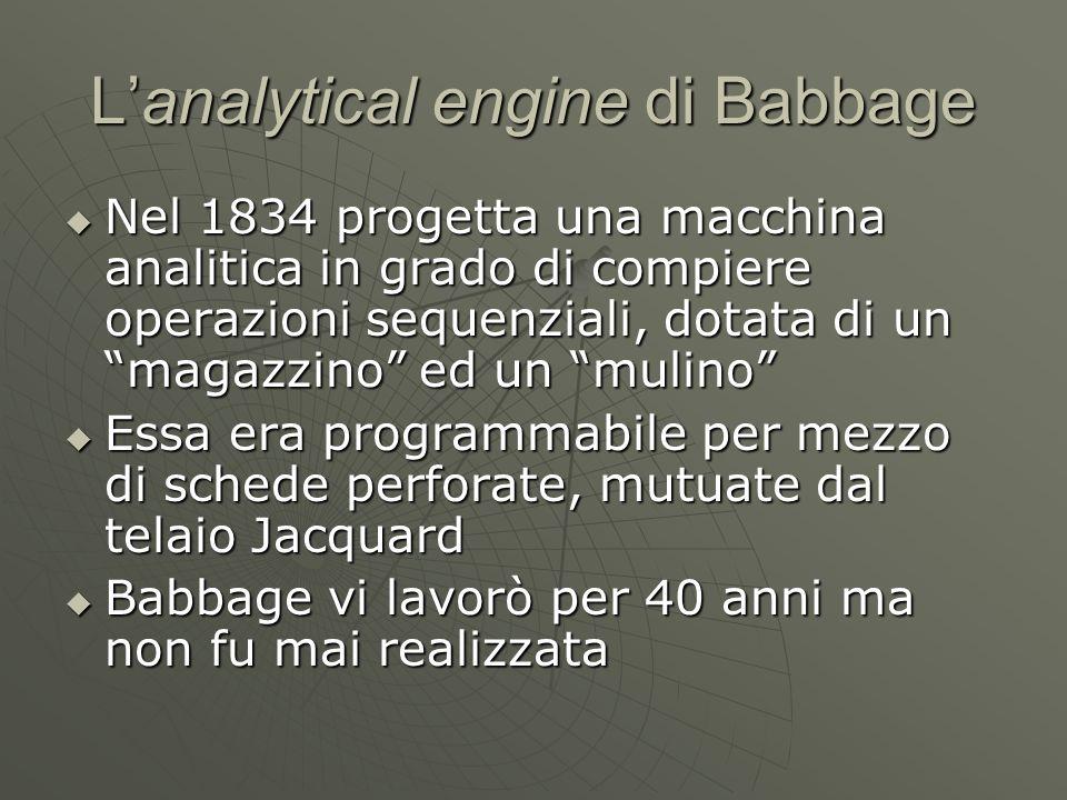 Lanalytical engine di Babbage Nel 1834 progetta una macchina analitica in grado di compiere operazioni sequenziali, dotata di un magazzino ed un mulin
