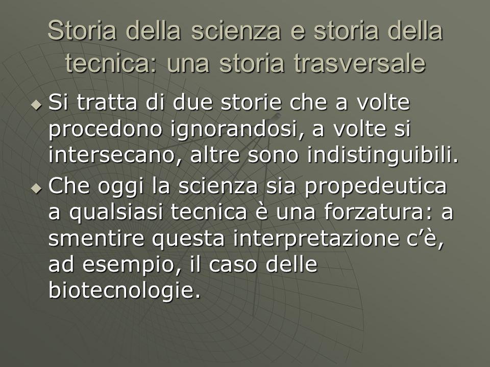 Storia della scienza e storia della tecnica: una storia trasversale Si tratta di due storie che a volte procedono ignorandosi, a volte si intersecano,