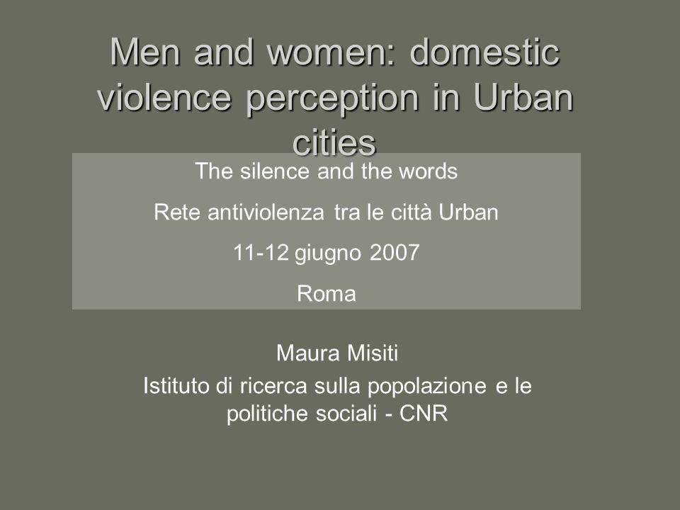 Men and women: domestic violence perception in Urban cities Maura Misiti Istituto di ricerca sulla popolazione e le politiche sociali - CNR The silence and the words Rete antiviolenza tra le città Urban 11-12 giugno 2007 Roma