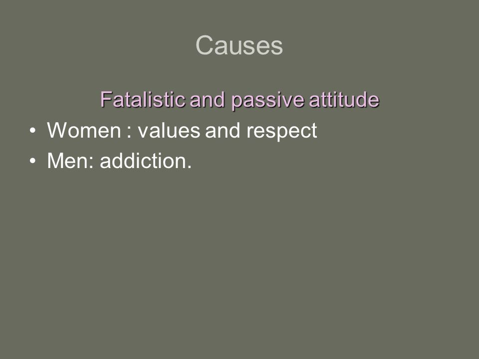 Fatalistic and passive attitude Women : values and respect Men: addiction.