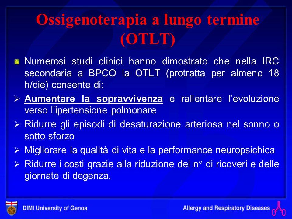 Ossigenoterapia a lungo termine (OTLT) Numerosi studi clinici hanno dimostrato che nella IRC secondaria a BPCO la OTLT (protratta per almeno 18 h/die) consente di: Aumentare la sopravvivenza e rallentare levoluzione verso lipertensione polmonare Ridurre gli episodi di desaturazione arteriosa nel sonno o sotto sforzo Migliorare la qualità di vita e la performance neuropsichica Ridurre i costi grazie alla riduzione del n° di ricoveri e delle giornate di degenza.