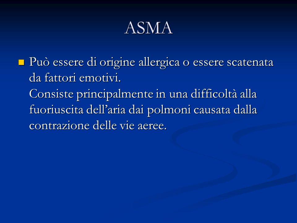 ASMA Può essere di origine allergica o essere scatenata da fattori emotivi. Consiste principalmente in una difficoltà alla fuoriuscita dellaria dai po