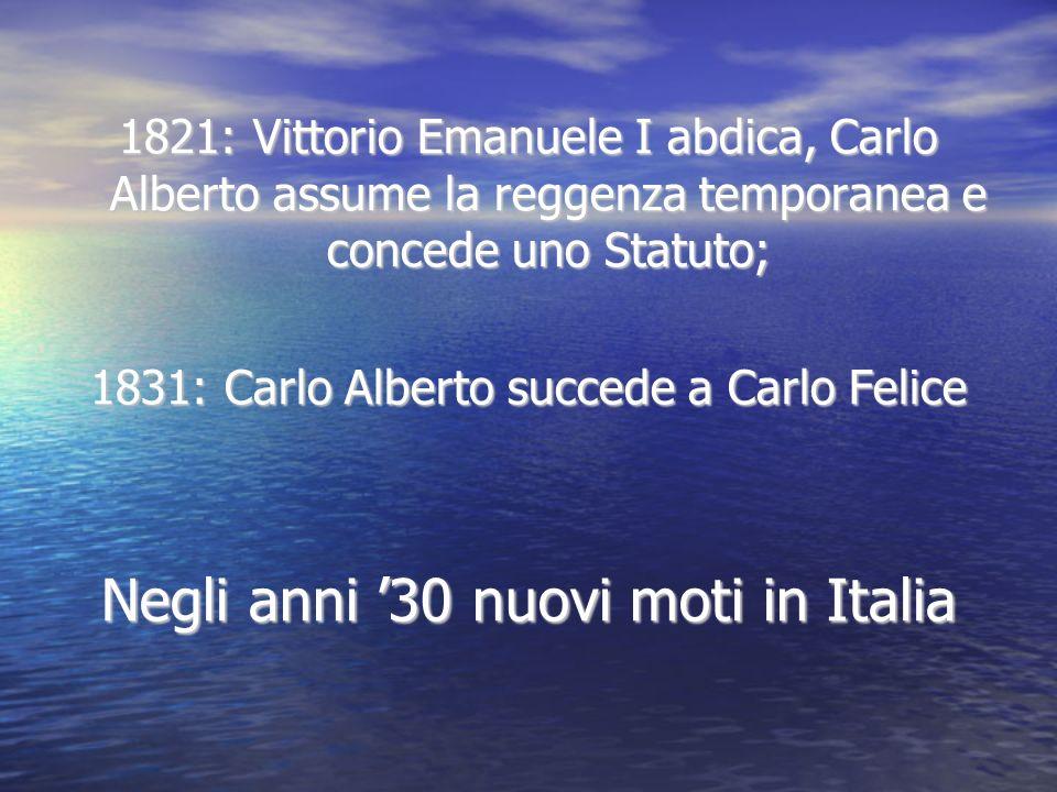 1821: Vittorio Emanuele I abdica, Carlo Alberto assume la reggenza temporanea e concede uno Statuto; 1831: Carlo Alberto succede a Carlo Felice Negli