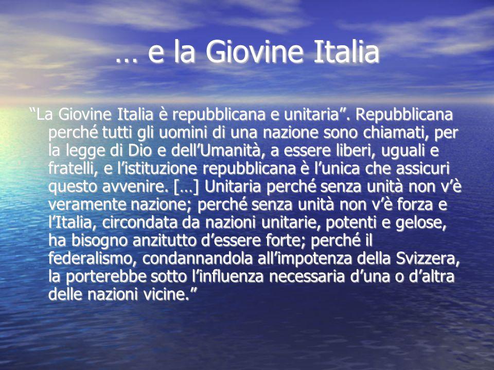 … e la Giovine Italia La Giovine Italia è repubblicana e unitaria. Repubblicana perché tutti gli uomini di una nazione sono chiamati, per la legge di