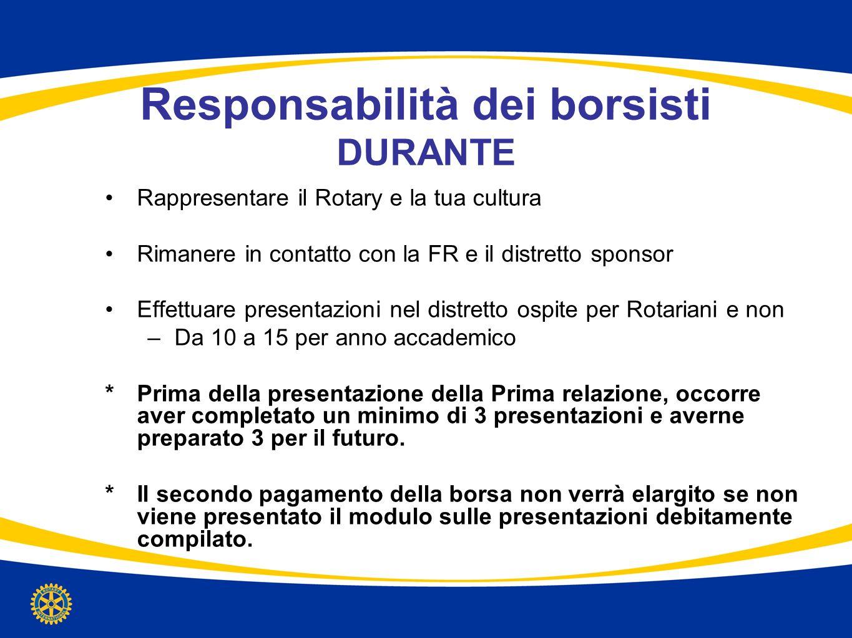 Responsabilità dei borsisti DURANTE Rappresentare il Rotary e la tua cultura Rimanere in contatto con la FR e il distretto sponsor Effettuare presenta