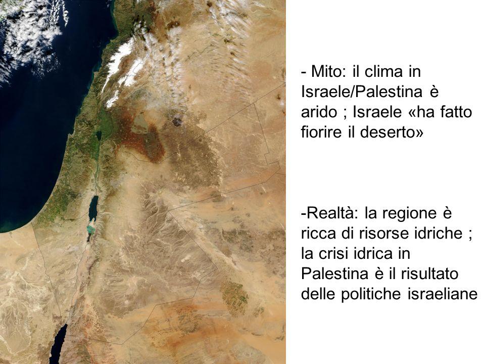 - Mito: il clima in Israele/Palestina è arido ; Israele «ha fatto fiorire il deserto» -Realtà: la regione è ricca di risorse idriche ; la crisi idrica