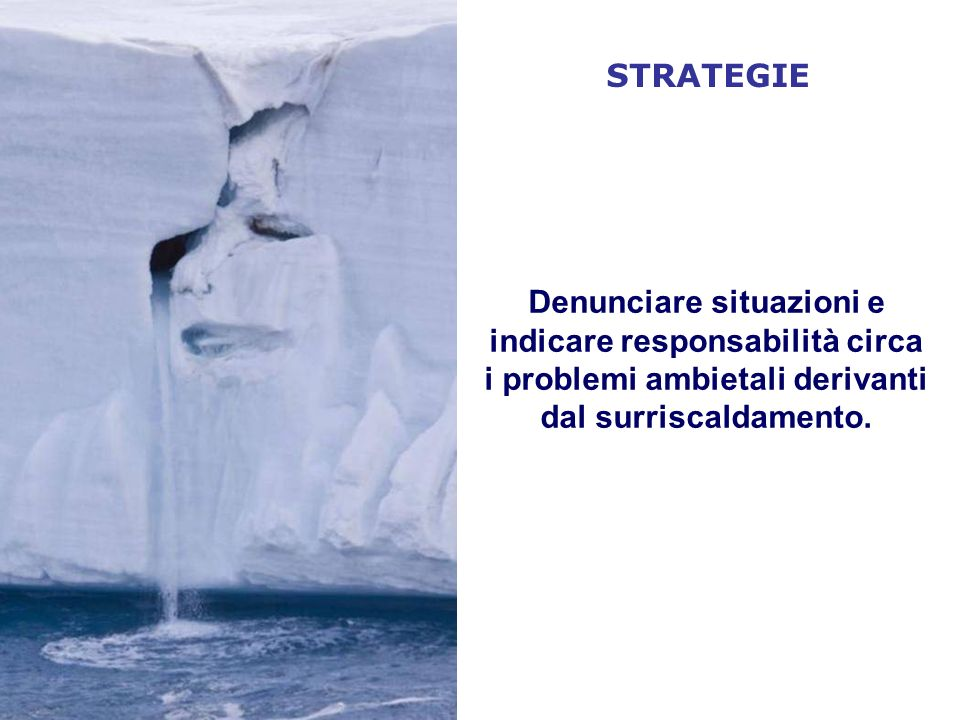STRATEGIE Denunciare situazioni e indicare responsabilità circa i problemi ambietali derivanti dal surriscaldamento.