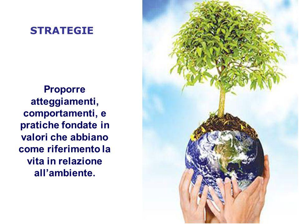 STRATEGIE Proporre atteggiamenti, comportamenti, e pratiche fondate in valori che abbiano come riferimento la vita in relazione allambiente.