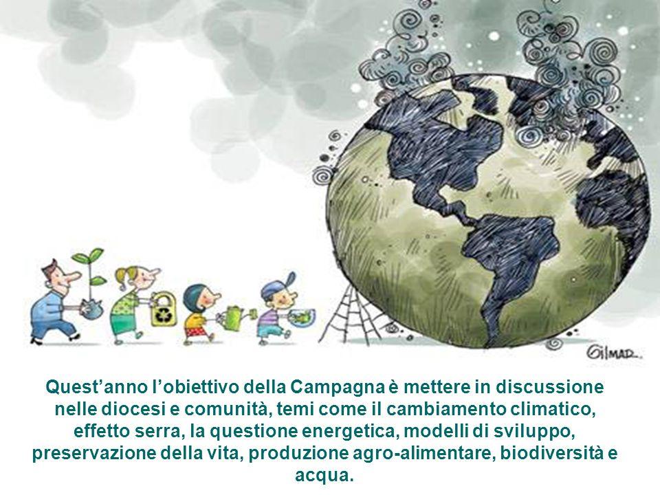 Questanno lobiettivo della Campagna è mettere in discussione nelle diocesi e comunità, temi come il cambiamento climatico, effetto serra, la questione energetica, modelli di sviluppo, preservazione della vita, produzione agro-alimentare, biodiversità e acqua.