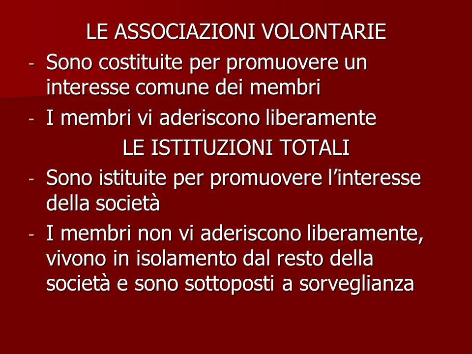 LE ASSOCIAZIONI VOLONTARIE - Sono costituite per promuovere un interesse comune dei membri - I membri vi aderiscono liberamente LE ISTITUZIONI TOTALI