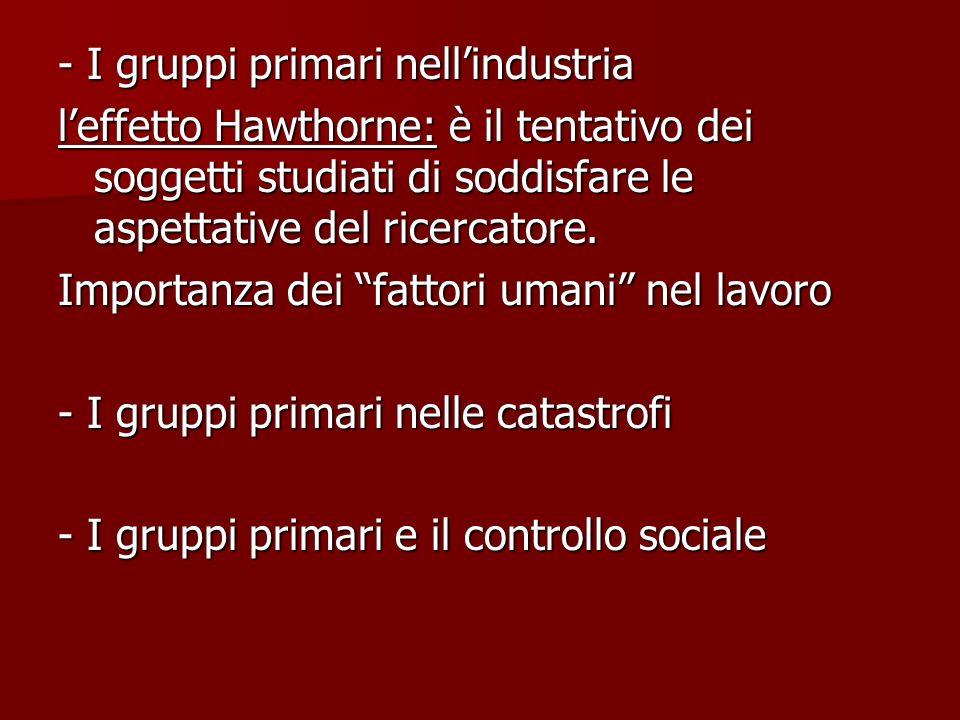 - I gruppi primari nellindustria leffetto Hawthorne: è il tentativo dei soggetti studiati di soddisfare le aspettative del ricercatore. Importanza dei
