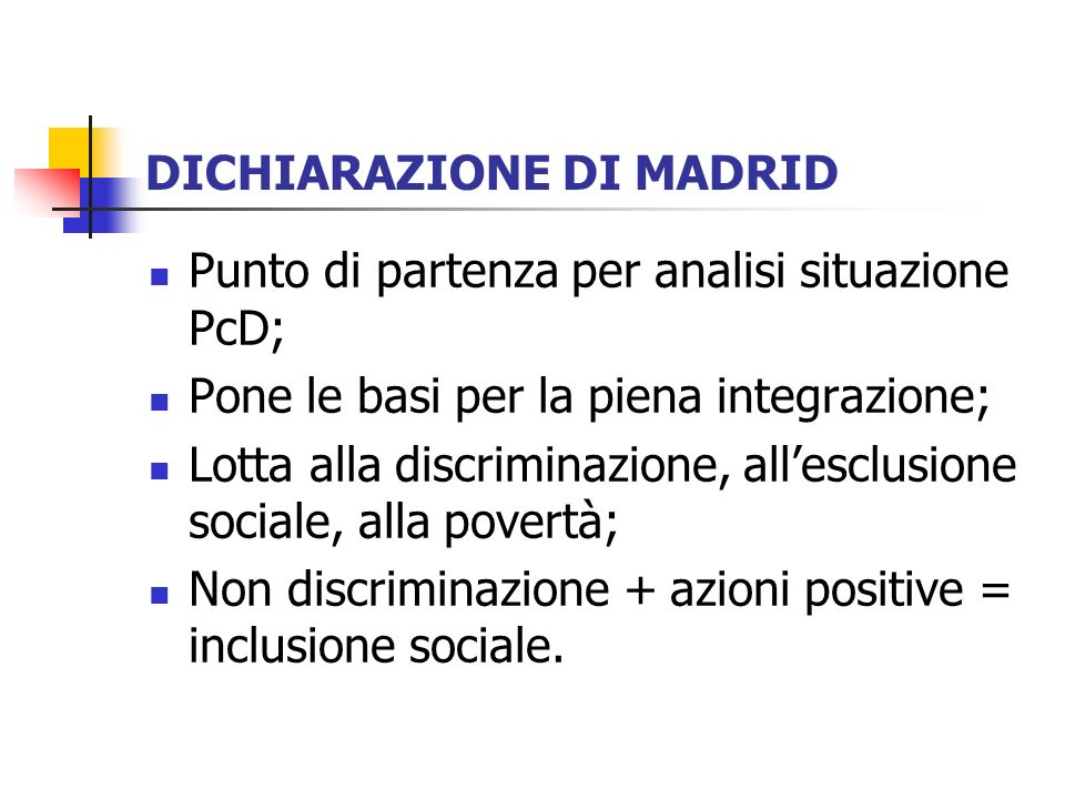 DICHIARAZIONE DI MADRID Punto di partenza per analisi situazione PcD; Pone le basi per la piena integrazione; Lotta alla discriminazione, allesclusion
