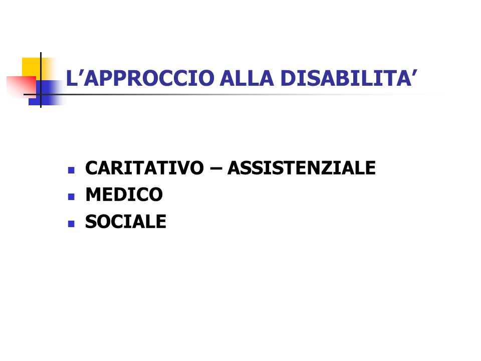 APPROCCIO CARITATIVO - ASSISTENZIALE La società ha un problema: la persona con disabilità ha bisogno di aiuto; Le soluzioni sono di tipo istituzionale o monetario; I protagonisti sono gli operatori che si prendono cura della persona.