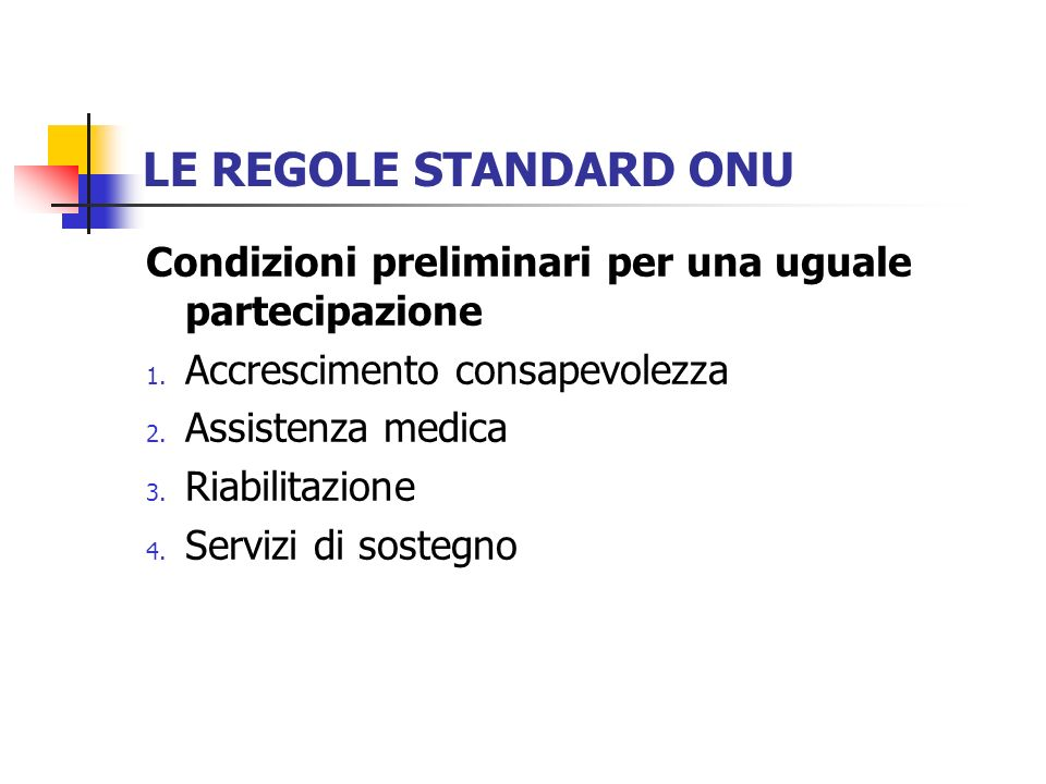 LE REGOLE STANDARD ONU Condizioni preliminari per una uguale partecipazione 1. Accrescimento consapevolezza 2. Assistenza medica 3. Riabilitazione 4.