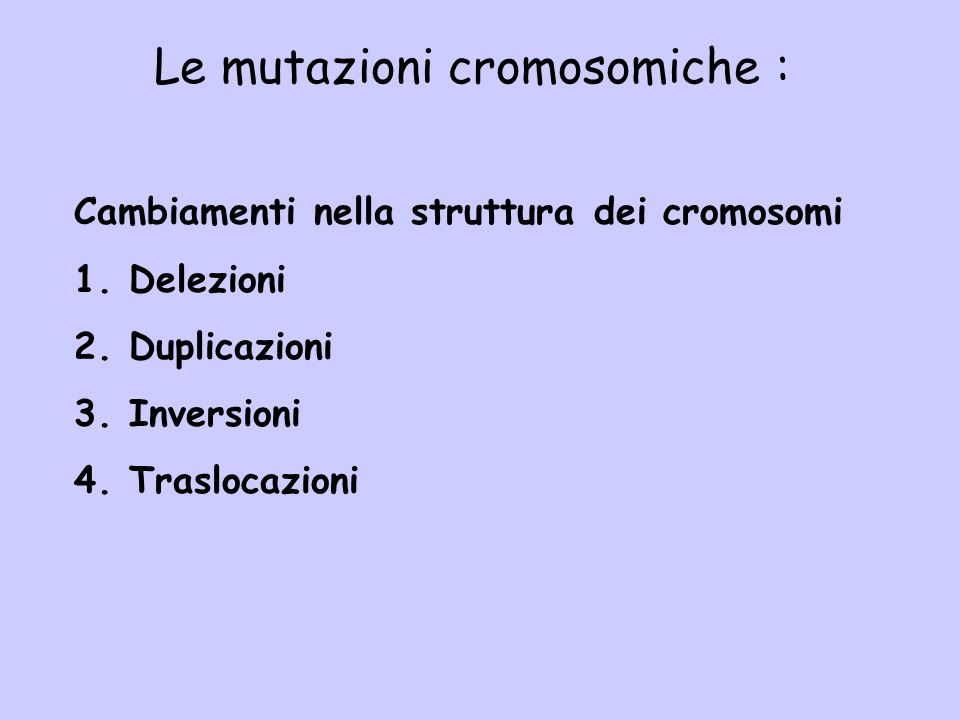 Cambiamenti nella struttura dei cromosomi 1. Delezioni 2. Duplicazioni 3. Inversioni 4. Traslocazioni Le mutazioni cromosomiche :