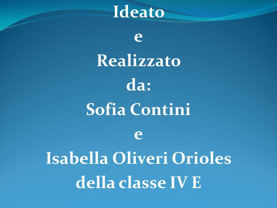 Ideato e Realizzato da: Sofia Contini e Isabella Oliveri Orioles della classe IV E