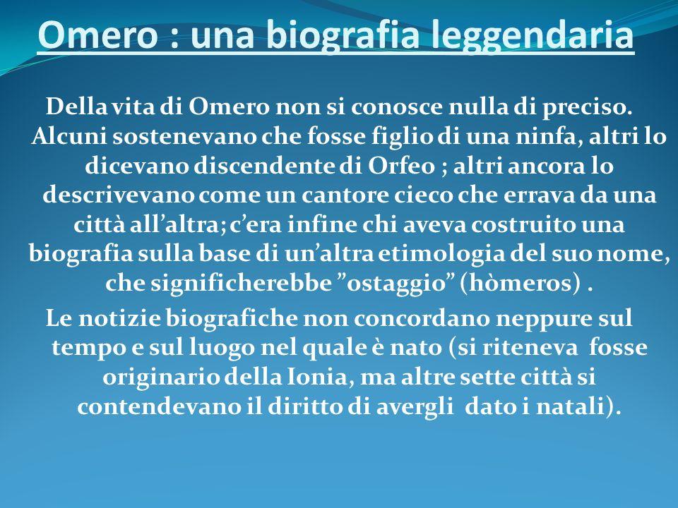 Omero : una biografia leggendaria Della vita di Omero non si conosce nulla di preciso. Alcuni sostenevano che fosse figlio di una ninfa, altri lo dice