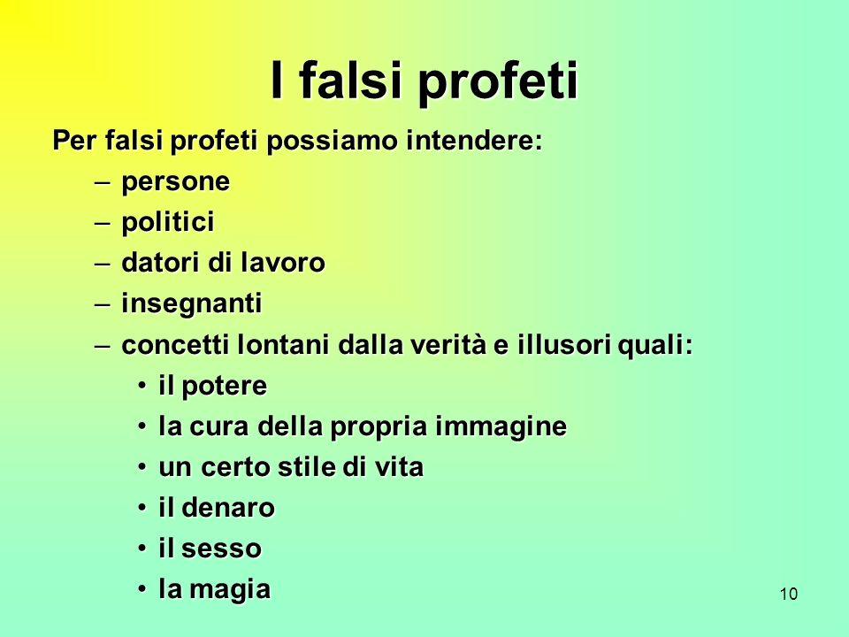 10 I falsi profeti Per falsi profeti possiamo intendere: –persone –politici –datori di lavoro –insegnanti –concetti lontani dalla verità e illusori qu
